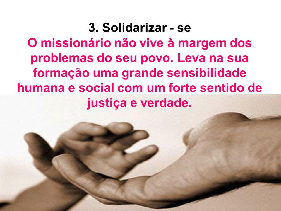3. Solidarizar - se O missionário não vive à margem dos problemas do seu povo.