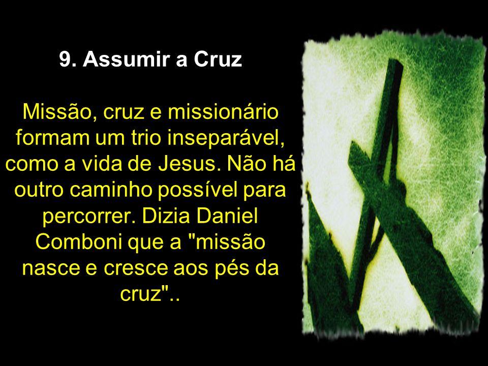 9. Assumir a Cruz Missão, cruz e missionário formam um trio inseparável, como a vida de Jesus.