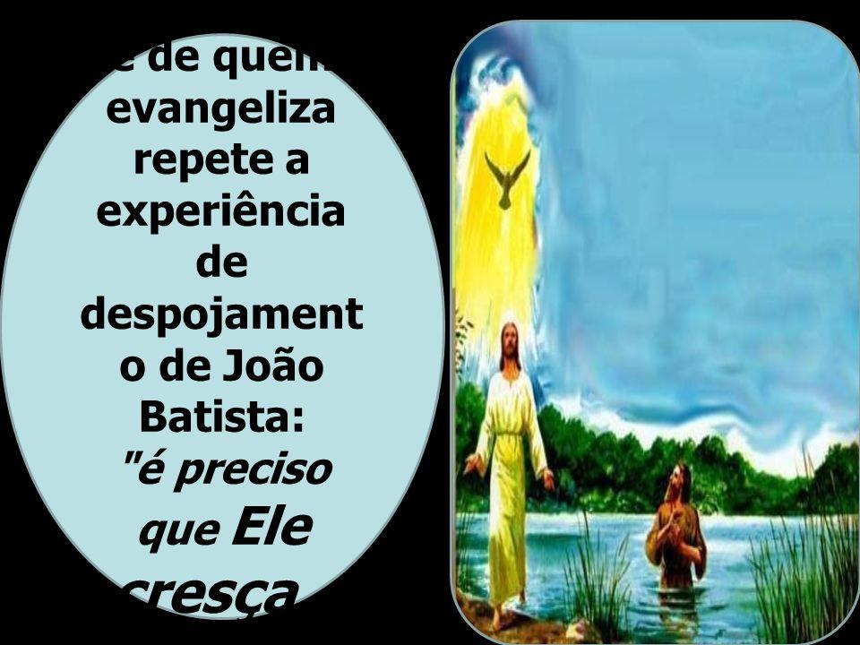 A espiritualidade de quem evangeliza repete a experiência de despojamento de João Batista: é preciso que Ele cresça e eu diminua (Jo 3,30).