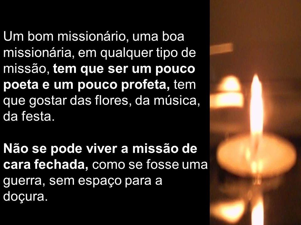 Um bom missionário, uma boa missionária, em qualquer tipo de missão, tem que ser um pouco poeta e um pouco profeta, tem que gostar das flores, da música, da festa.