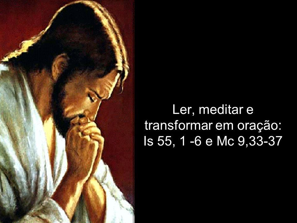 Ler, meditar e transformar em oração: Is 55, 1 -6 e Mc 9,33-37