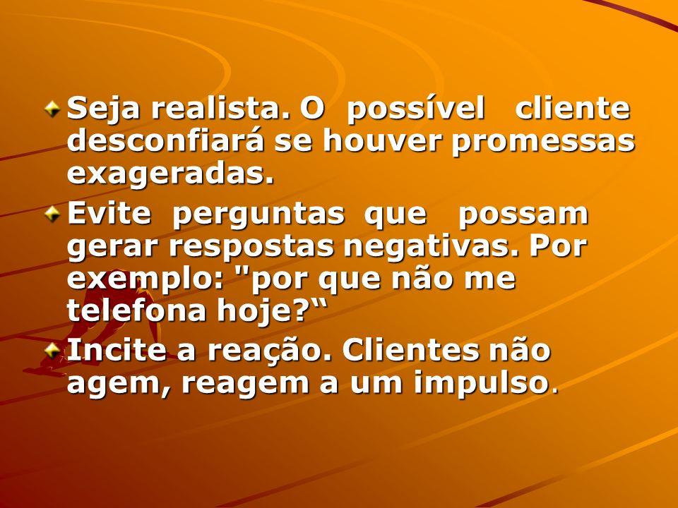 Seja realista. O possível cliente desconfiará se houver promessas exageradas.