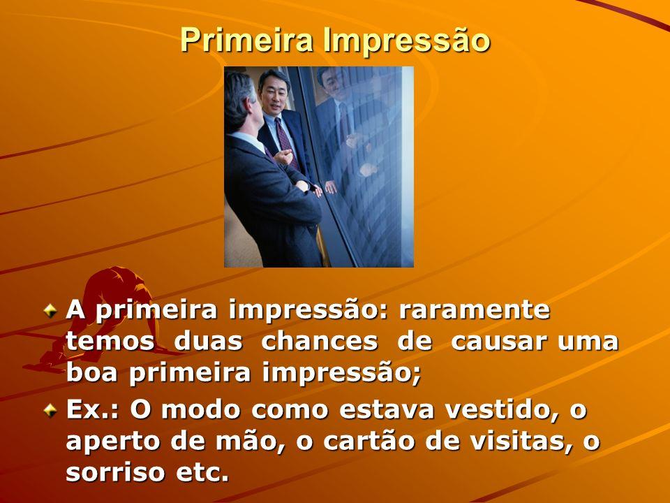 Primeira Impressão A primeira impressão: raramente temos duas chances de causar uma boa primeira impressão;
