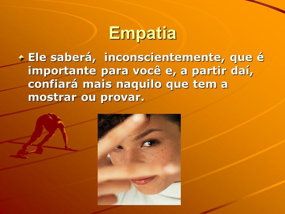 Empatia Ele saberá, inconscientemente, que é importante para você e, a partir daí, confiará mais naquilo que tem a mostrar ou provar.