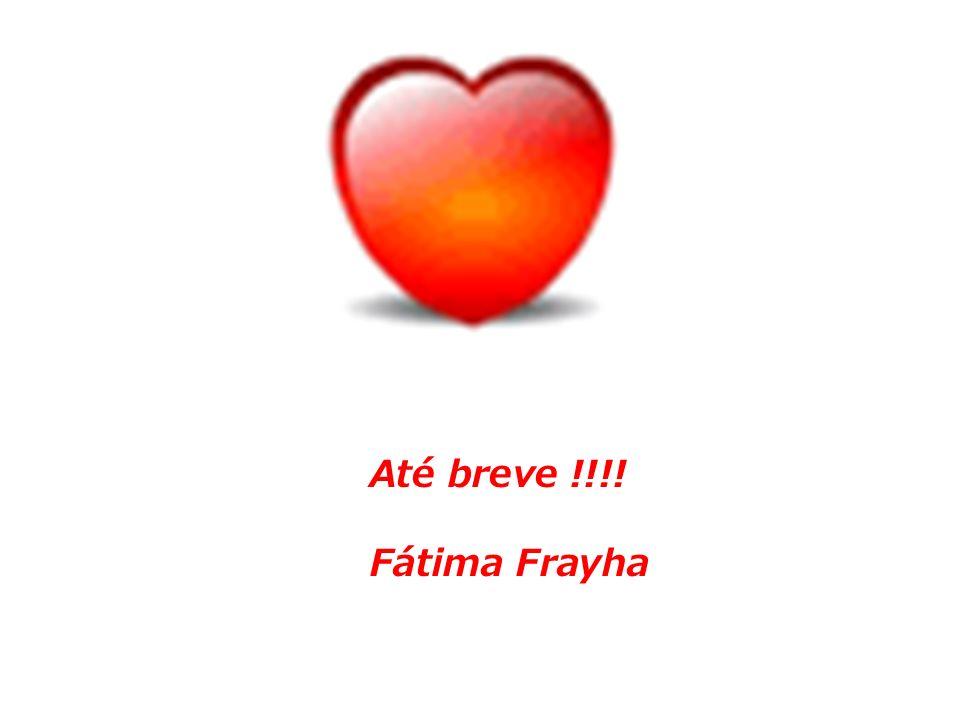 Até breve !!!! Fátima Frayha