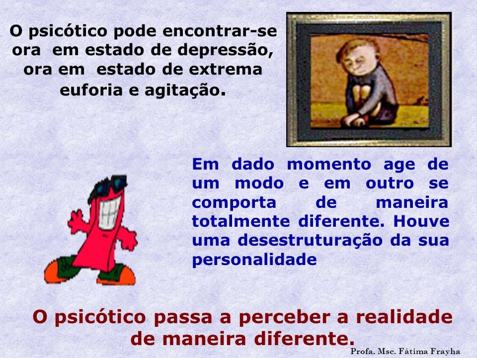 O psicótico passa a perceber a realidade de maneira diferente.