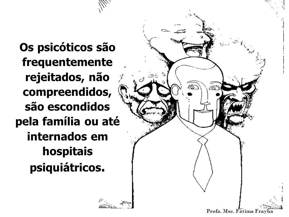 Os psicóticos são frequentemente rejeitados, não compreendidos, são escondidos pela família ou até internados em hospitais psiquiátricos.
