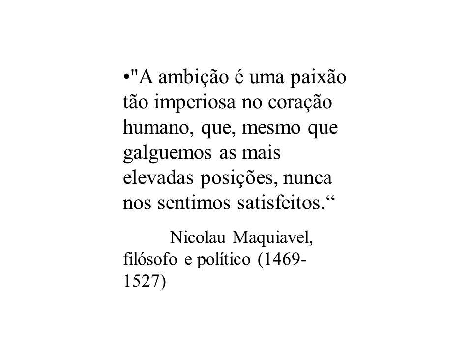 A ambição é uma paixão tão imperiosa no coração humano, que, mesmo que galguemos as mais elevadas posições, nunca nos sentimos satisfeitos.