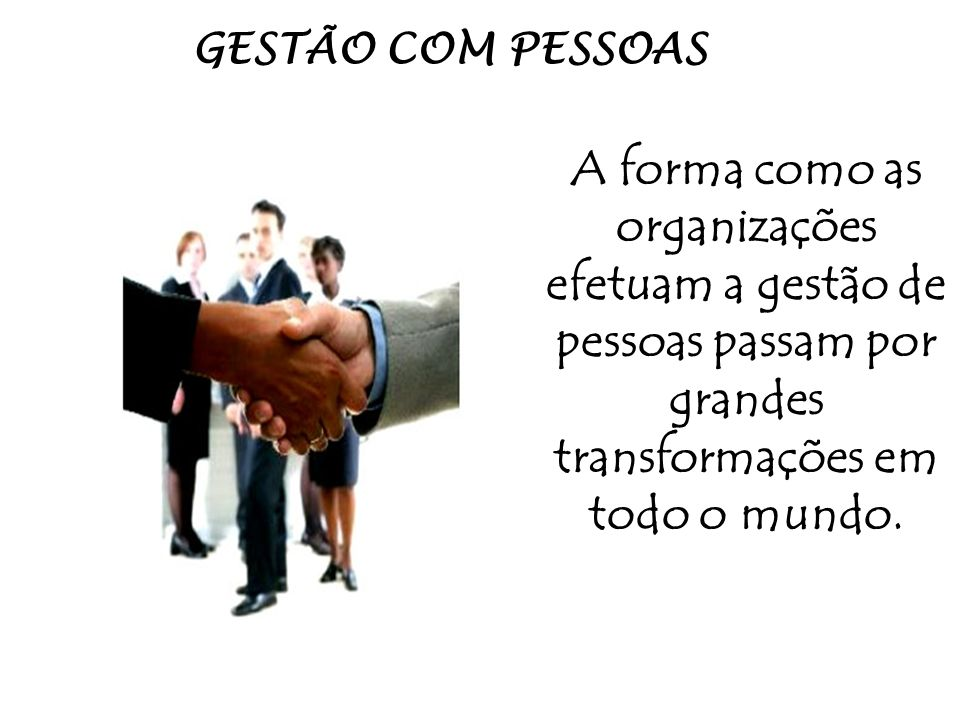 GESTÃO COM PESSOAS A forma como as organizações efetuam a gestão de pessoas passam por grandes transformações em todo o mundo.