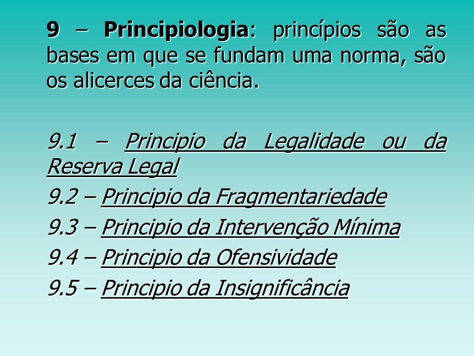 9 – Principiologia: princípios são as bases em que se fundam uma norma, são os alicerces da ciência.