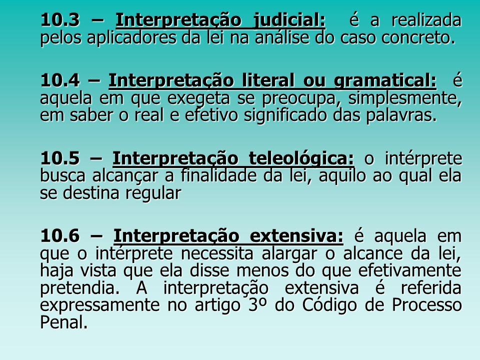 10.3 – Interpretação judicial: é a realizada pelos aplicadores da lei na análise do caso concreto.