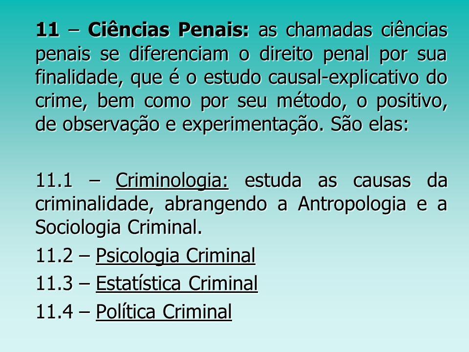 11 – Ciências Penais: as chamadas ciências penais se diferenciam o direito penal por sua finalidade, que é o estudo causal-explicativo do crime, bem como por seu método, o positivo, de observação e experimentação. São elas: