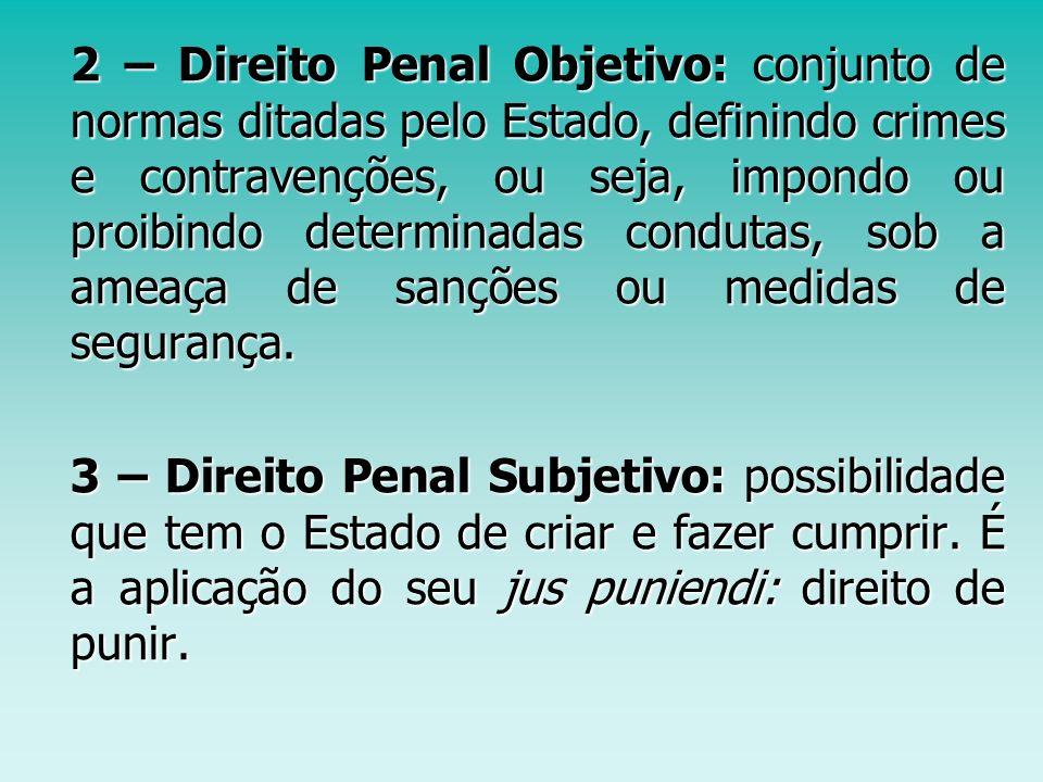 2 – Direito Penal Objetivo: conjunto de normas ditadas pelo Estado, definindo crimes e contravenções, ou seja, impondo ou proibindo determinadas condutas, sob a ameaça de sanções ou medidas de segurança.