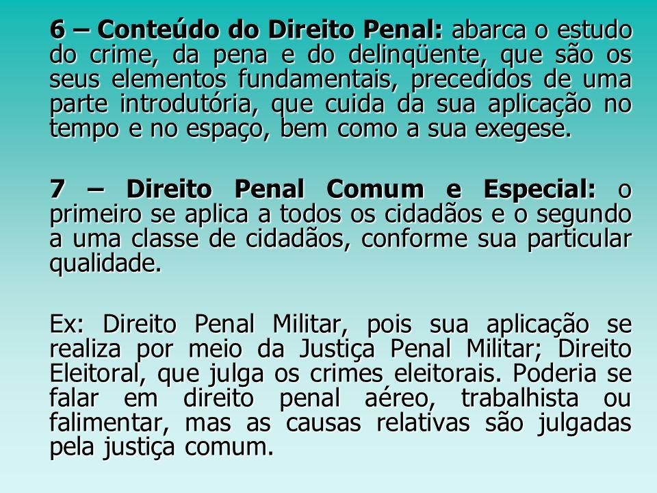 6 – Conteúdo do Direito Penal: abarca o estudo do crime, da pena e do delinqüente, que são os seus elementos fundamentais, precedidos de uma parte introdutória, que cuida da sua aplicação no tempo e no espaço, bem como a sua exegese.