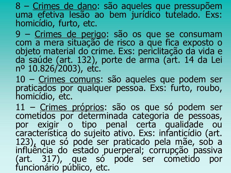 8 – Crimes de dano: são aqueles que pressupõem uma efetiva lesão ao bem jurídico tutelado. Exs: homicídio, furto, etc.
