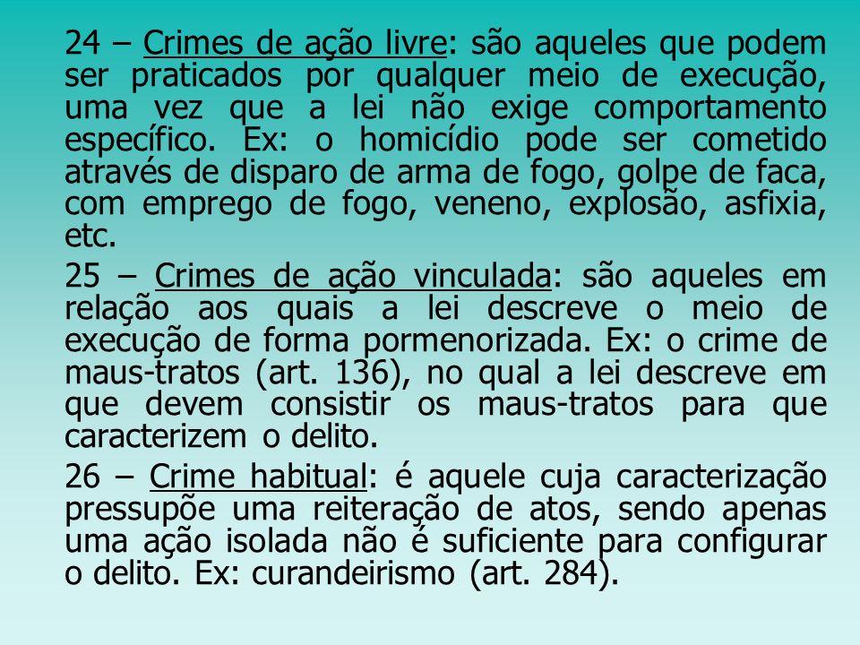 24 – Crimes de ação livre: são aqueles que podem ser praticados por qualquer meio de execução, uma vez que a lei não exige comportamento específico. Ex: o homicídio pode ser cometido através de disparo de arma de fogo, golpe de faca, com emprego de fogo, veneno, explosão, asfixia, etc.
