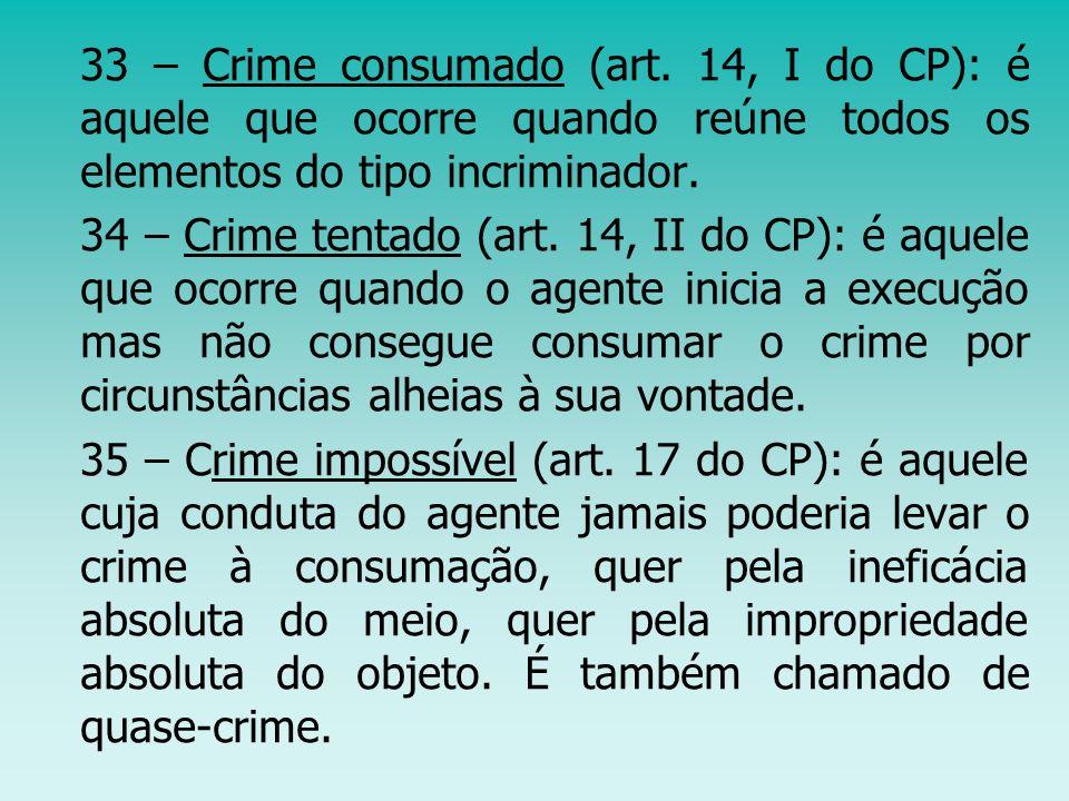 33 – Crime consumado (art. 14, I do CP): é aquele que ocorre quando reúne todos os elementos do tipo incriminador.