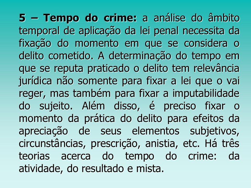 5 – Tempo do crime: a análise do âmbito temporal de aplicação da lei penal necessita da fixação do momento em que se considera o delito cometido.