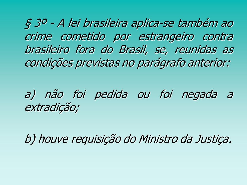 § 3º - A lei brasileira aplica-se também ao crime cometido por estrangeiro contra brasileiro fora do Brasil, se, reunidas as condições previstas no parágrafo anterior: