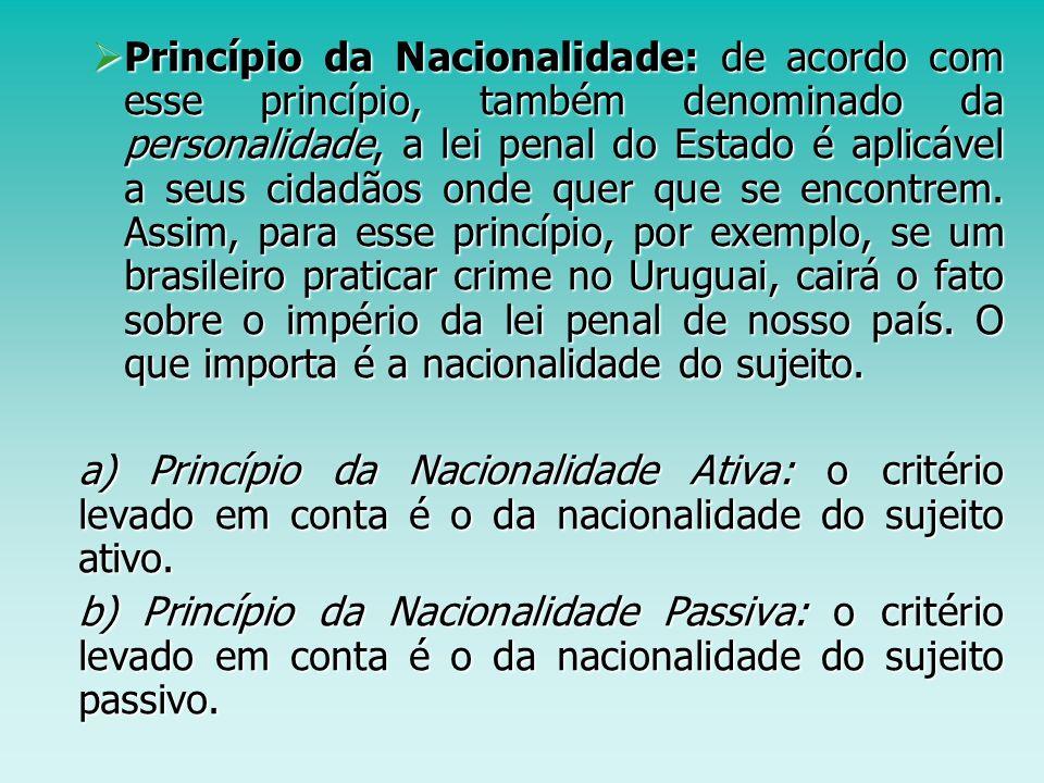 Princípio da Nacionalidade: de acordo com esse princípio, também denominado da personalidade, a lei penal do Estado é aplicável a seus cidadãos onde quer que se encontrem. Assim, para esse princípio, por exemplo, se um brasileiro praticar crime no Uruguai, cairá o fato sobre o império da lei penal de nosso país. O que importa é a nacionalidade do sujeito.