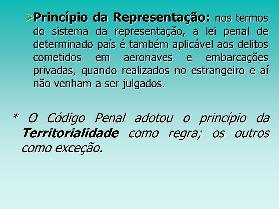 Princípio da Representação: nos termos do sistema da representação, a lei penal de determinado país é também aplicável aos delitos cometidos em aeronaves e embarcações privadas, quando realizados no estrangeiro e aí não venham a ser julgados.