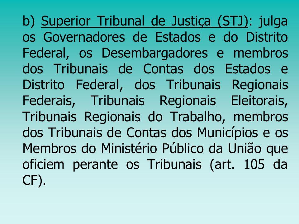 b) Superior Tribunal de Justiça (STJ): julga os Governadores de Estados e do Distrito Federal, os Desembargadores e membros dos Tribunais de Contas dos Estados e Distrito Federal, dos Tribunais Regionais Federais, Tribunais Regionais Eleitorais, Tribunais Regionais do Trabalho, membros dos Tribunais de Contas dos Municípios e os Membros do Ministério Público da União que oficiem perante os Tribunais (art.
