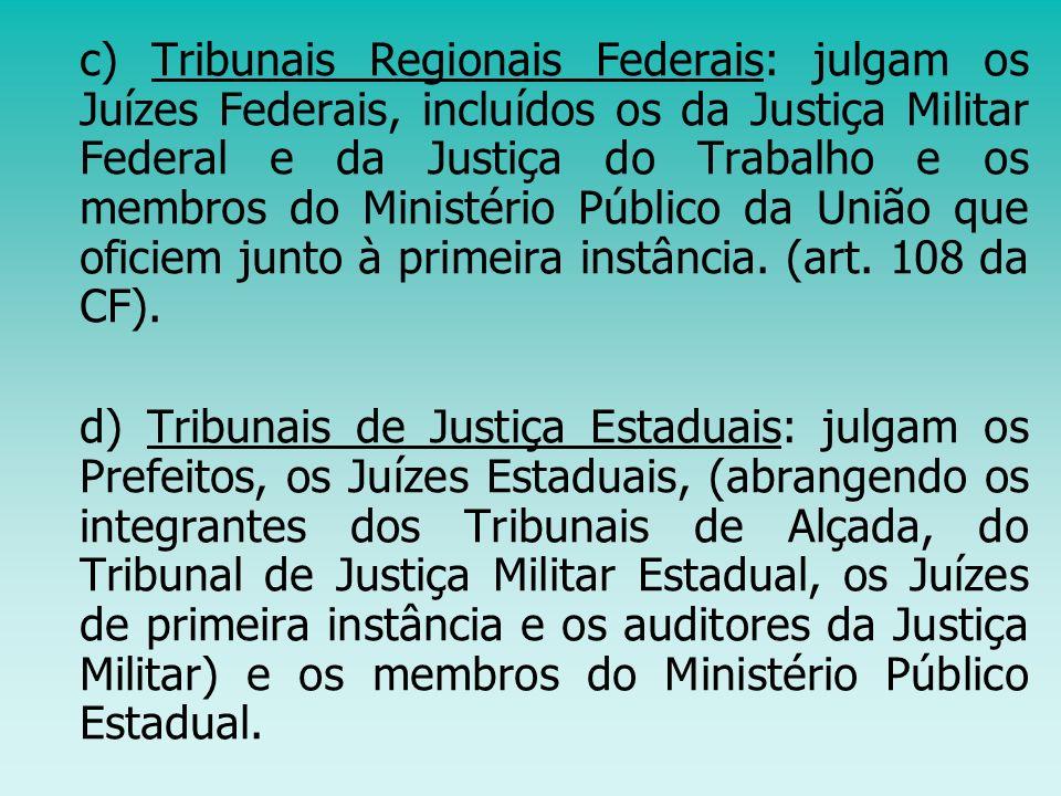 c) Tribunais Regionais Federais: julgam os Juízes Federais, incluídos os da Justiça Militar Federal e da Justiça do Trabalho e os membros do Ministério Público da União que oficiem junto à primeira instância. (art. 108 da CF).