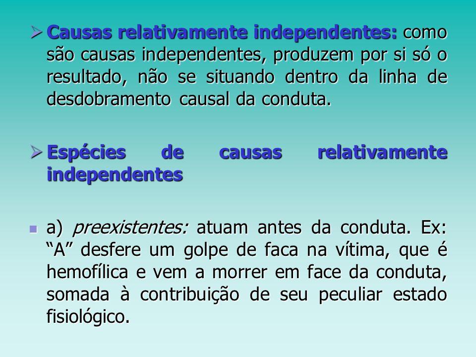 Causas relativamente independentes: como são causas independentes, produzem por si só o resultado, não se situando dentro da linha de desdobramento causal da conduta.
