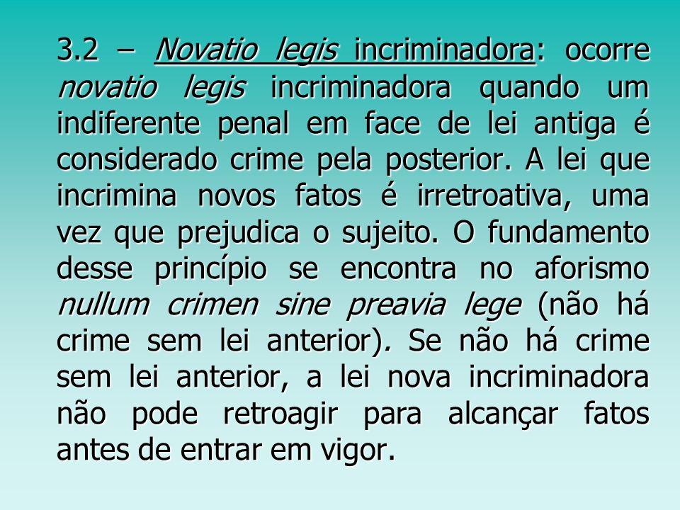 3.2 – Novatio legis incriminadora: ocorre novatio legis incriminadora quando um indiferente penal em face de lei antiga é considerado crime pela posterior.