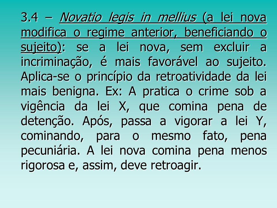 3.4 – Novatio legis in mellius (a lei nova modifica o regime anterior, beneficiando o sujeito): se a lei nova, sem excluir a incriminação, é mais favorável ao sujeito.