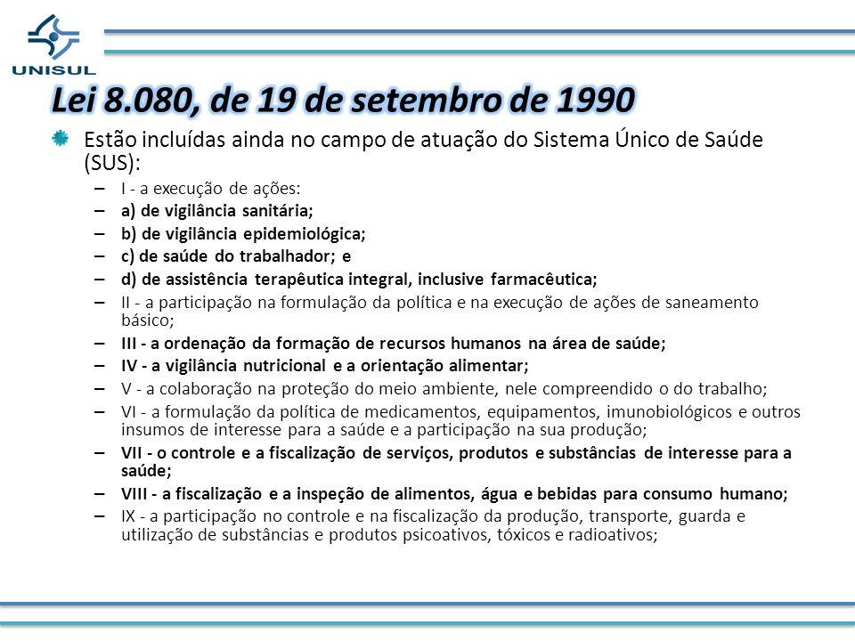 Lei 8.080, de 19 de setembro de 1990 Estão incluídas ainda no campo de atuação do Sistema Único de Saúde (SUS):