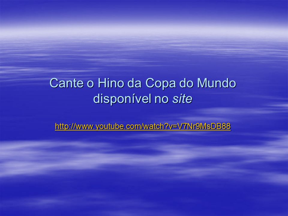 Cante o Hino da Copa do Mundo disponível no site http://www. youtube