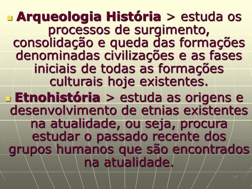 Arqueologia História > estuda os processos de surgimento, consolidação e queda das formações denominadas civilizações e as fases iniciais de todas as formações culturais hoje existentes.
