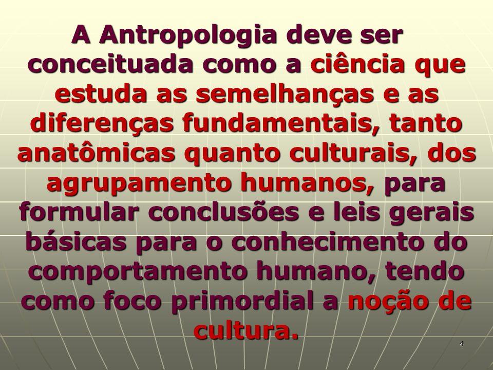 A Antropologia deve ser conceituada como a ciência que estuda as semelhanças e as diferenças fundamentais, tanto anatômicas quanto culturais, dos agrupamento humanos, para formular conclusões e leis gerais básicas para o conhecimento do comportamento humano, tendo como foco primordial a noção de cultura.