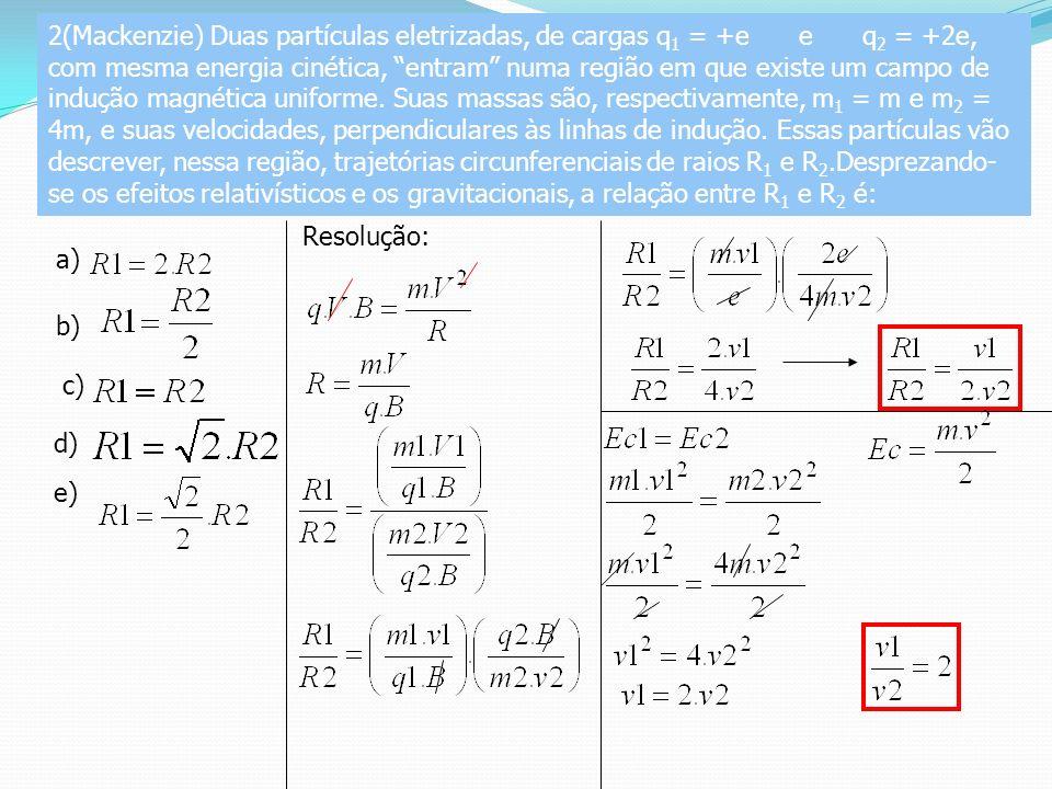 2(Mackenzie) Duas partículas eletrizadas, de cargas q1 = +e e q2 = +2e, com mesma energia cinética, entram numa região em que existe um campo de indução magnética uniforme. Suas massas são, respectivamente, m1 = m e m2 = 4m, e suas velocidades, perpendiculares às linhas de indução. Essas partículas vão descrever, nessa região, trajetórias circunferenciais de raios R1 e R2.Desprezando-se os efeitos relativísticos e os gravitacionais, a relação entre R1 e R2 é: