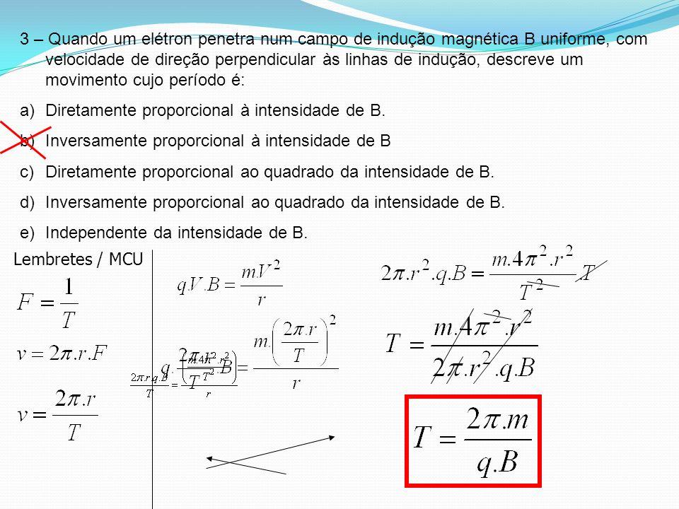 3 – Quando um elétron penetra num campo de indução magnética B uniforme, com velocidade de direção perpendicular às linhas de indução, descreve um movimento cujo período é: