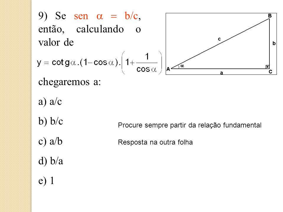 9) Se sen a = b/c, então, calculando o valor de