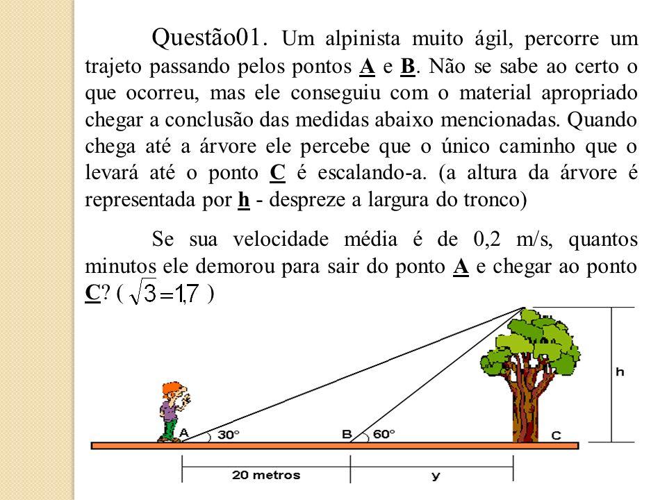 Questão01. Um alpinista muito ágil, percorre um trajeto passando pelos pontos A e B. Não se sabe ao certo o que ocorreu, mas ele conseguiu com o material apropriado chegar a conclusão das medidas abaixo mencionadas. Quando chega até a árvore ele percebe que o único caminho que o levará até o ponto C é escalando-a. (a altura da árvore é representada por h - despreze a largura do tronco)