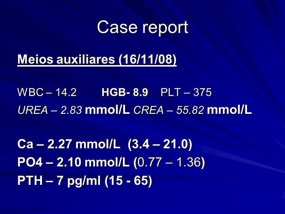Case report Meios auxiliares (16/11/08) Ca – 2.27 mmol/L (3.4 – 21.0)