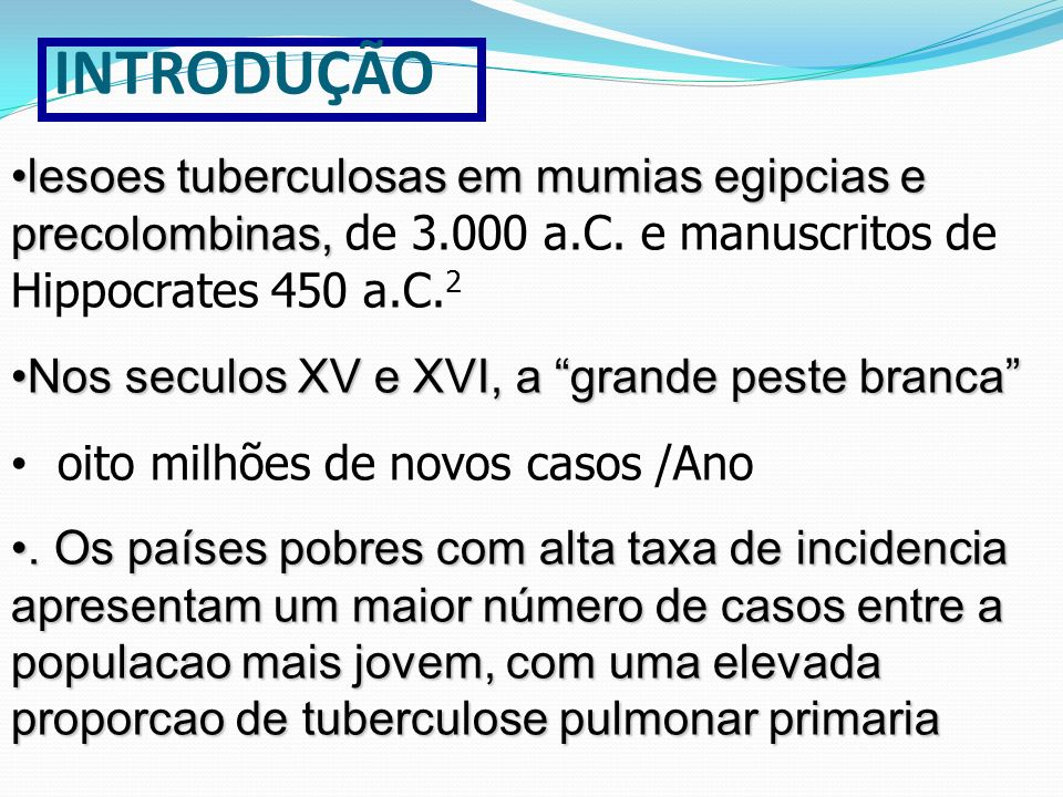 INTRODUÇÃOlesoes tuberculosas em mumias egipcias e precolombinas, de 3.000 a.C. e manuscritos de Hippocrates 450 a.C.2.