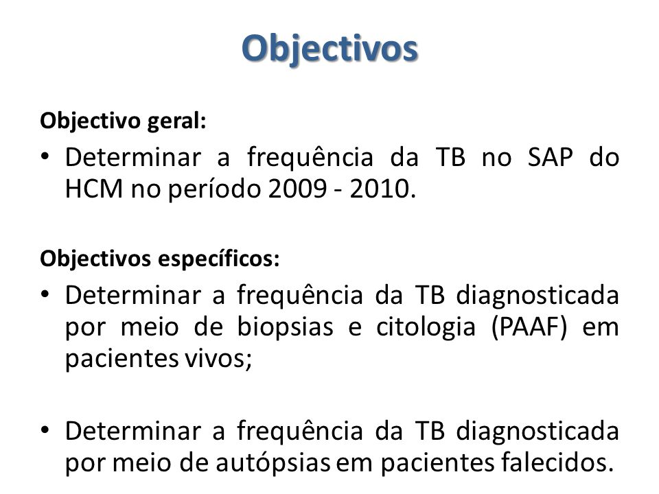 Objectivos Objectivo geral: Determinar a frequência da TB no SAP do HCM no período 2009 - 2010. Objectivos específicos: