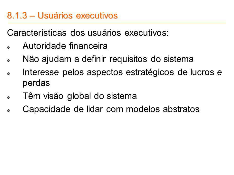 8.1.3 – Usuários executivos Características dos usuários executivos: Autoridade financeira. Não ajudam a definir requisitos do sistema.