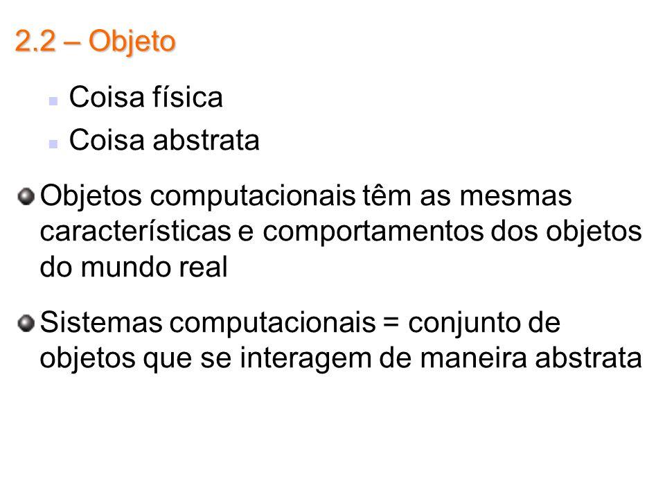 2.2 – ObjetoCoisa física. Coisa abstrata. Objetos computacionais têm as mesmas características e comportamentos dos objetos do mundo real.