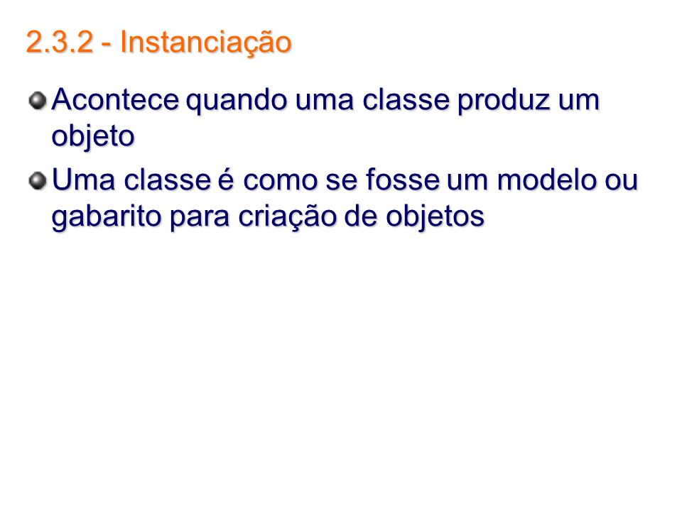 2.3.2 - Instanciação Acontece quando uma classe produz um objeto.