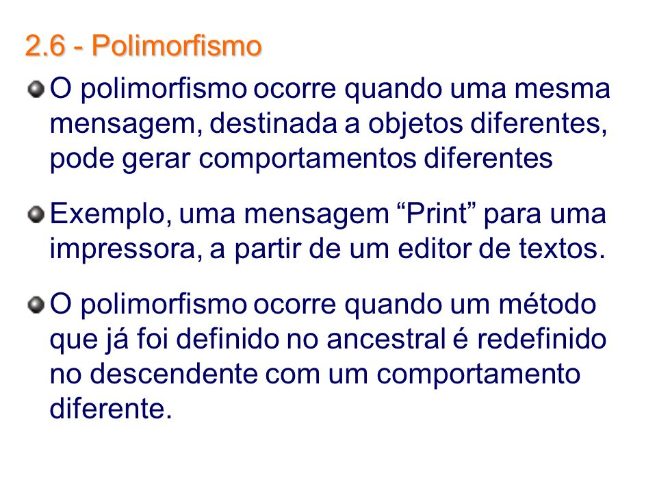 2.6 - PolimorfismoO polimorfismo ocorre quando uma mesma mensagem, destinada a objetos diferentes, pode gerar comportamentos diferentes.