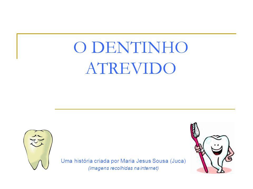O DENTINHO ATREVIDO Uma história criada por Maria Jesus Sousa (Juca)