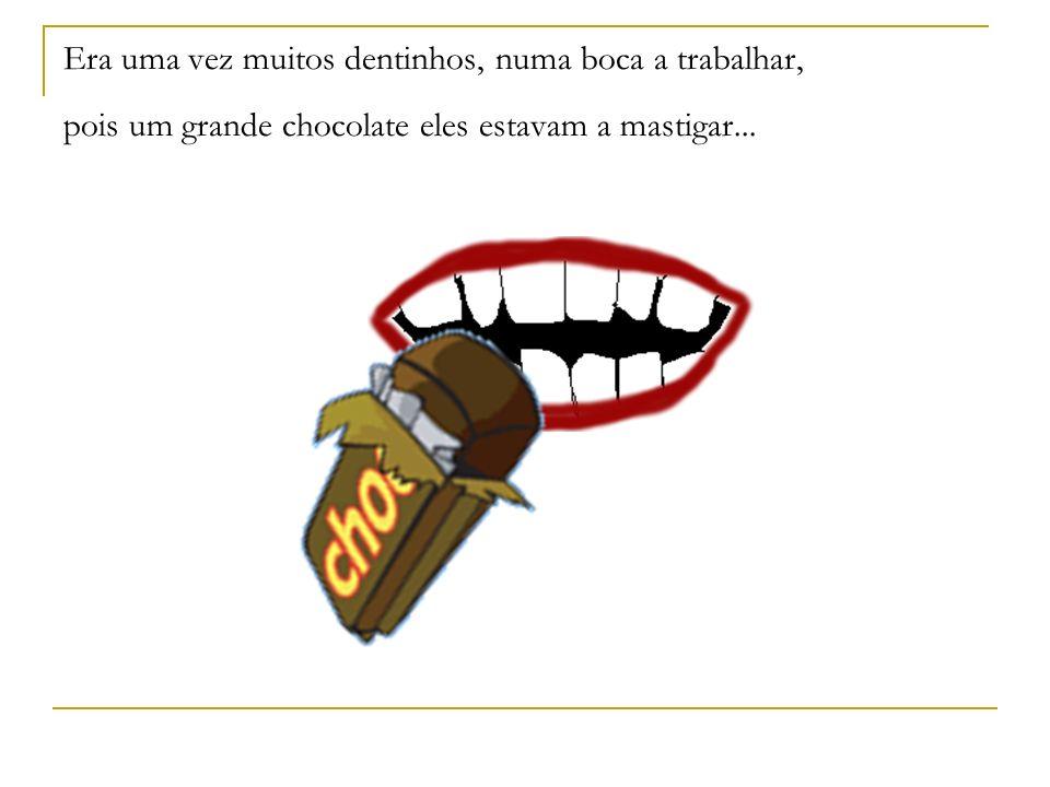 Era uma vez muitos dentinhos, numa boca a trabalhar, pois um grande chocolate eles estavam a mastigar...