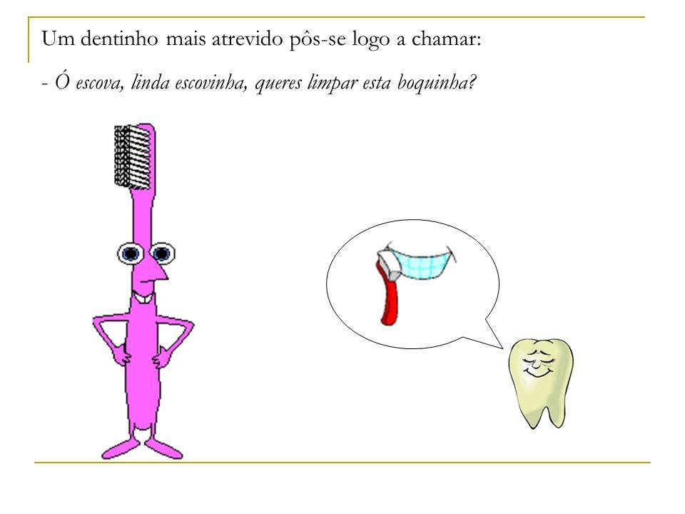 Um dentinho mais atrevido pôs-se logo a chamar: - Ó escova, linda escovinha, queres limpar esta boquinha
