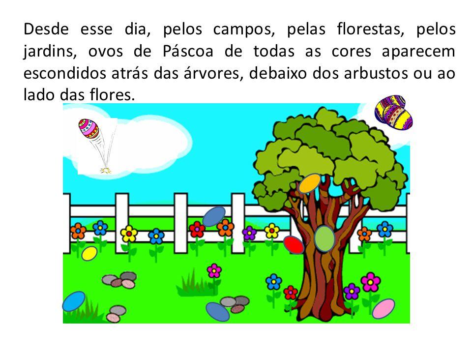 Desde esse dia, pelos campos, pelas florestas, pelos jardins, ovos de Páscoa de todas as cores aparecem escondidos atrás das árvores, debaixo dos arbustos ou ao lado das flores.