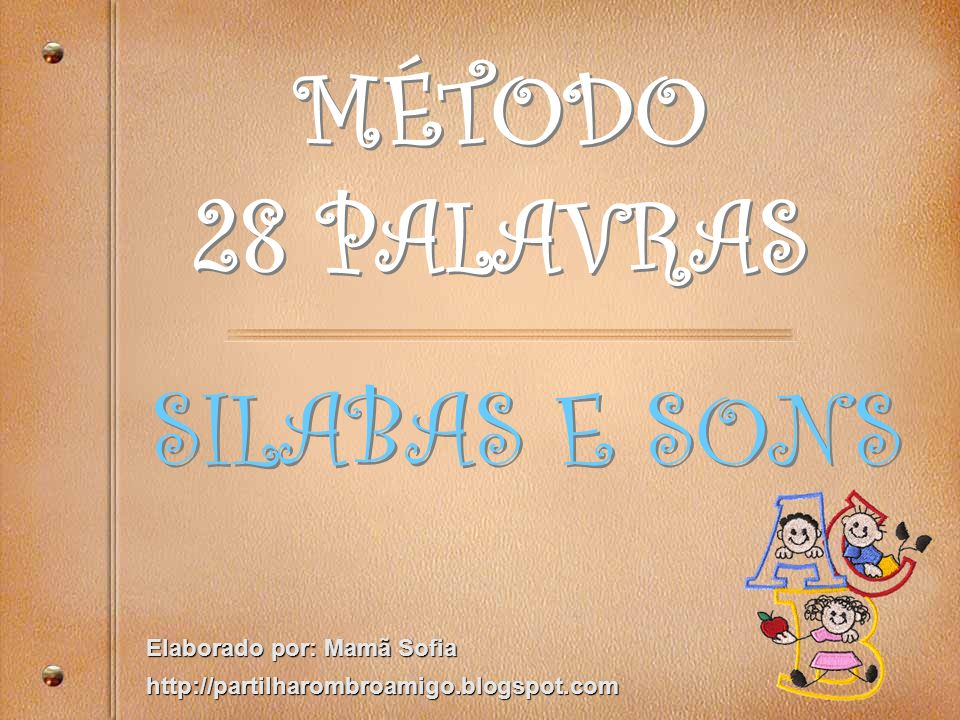 MÉTODO 28 PALAVRAS SILABAS E SONS Elaborado por: Mamã Sofia